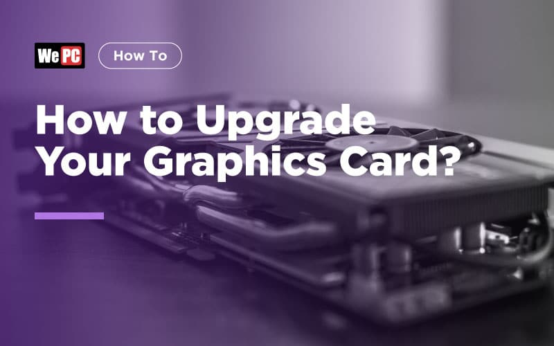 How to Upgrade Your Graphics Card