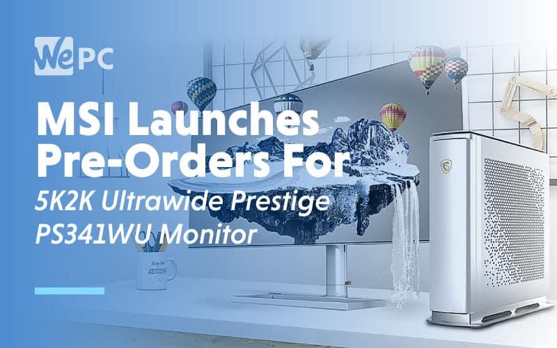 MSI Launches Pre Orders for 5k2k ultrawide prestige ps341wu 1
