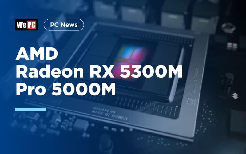 AMD Radeon RX 5300M and Radeon Pro 5000M