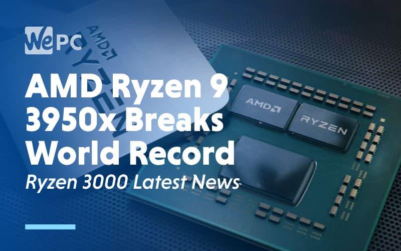 AMD Ryzen 9 3950x Breaks World Record Ryzen 3000 Latest News