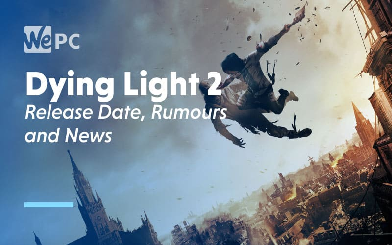 Dying Light 2 Release Date Rumours and News