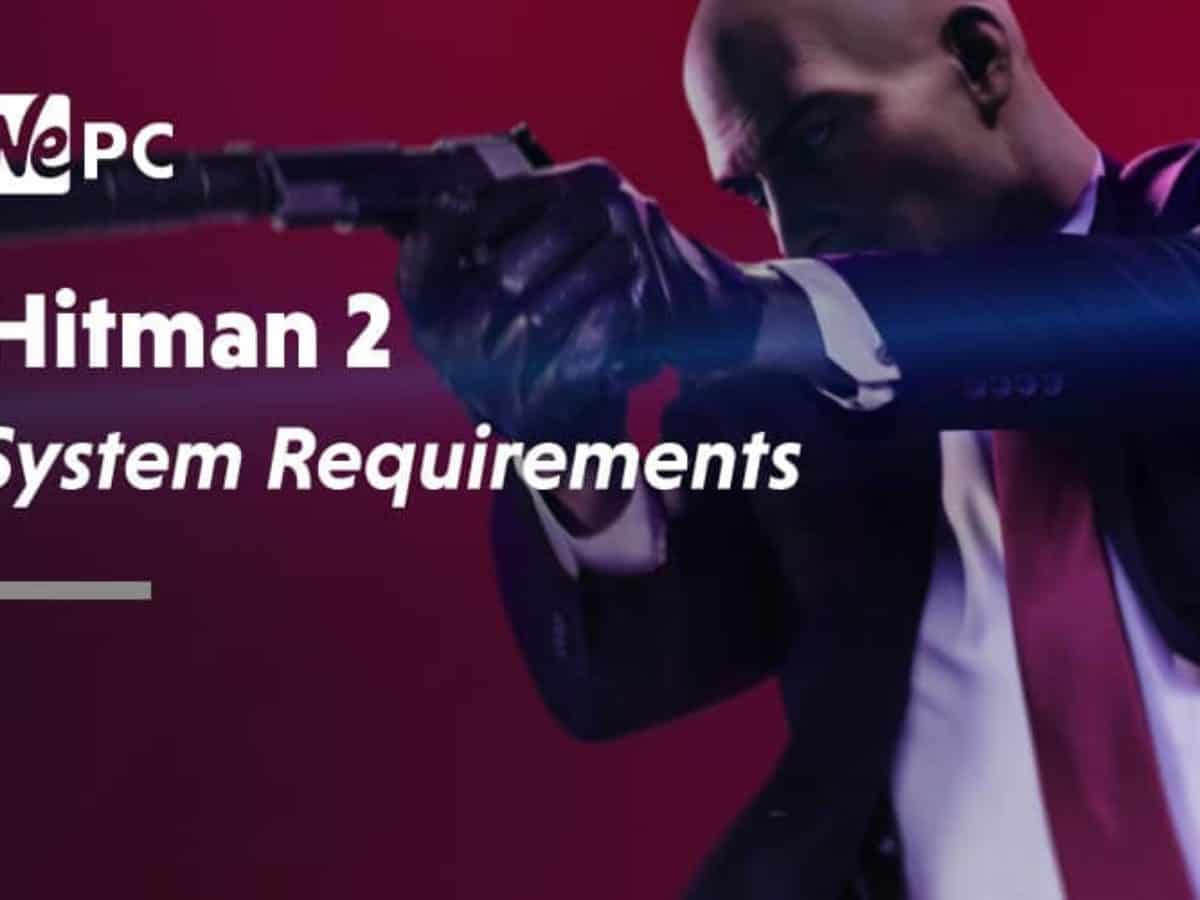 Hitman 2 System Requirements Wepc Let S Build Your Dream Gaming Pc