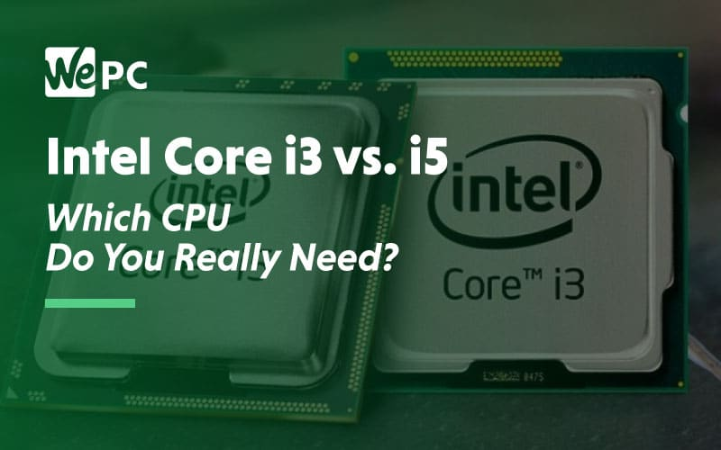 Intel Core i3 vs i5 which cpu do you really need