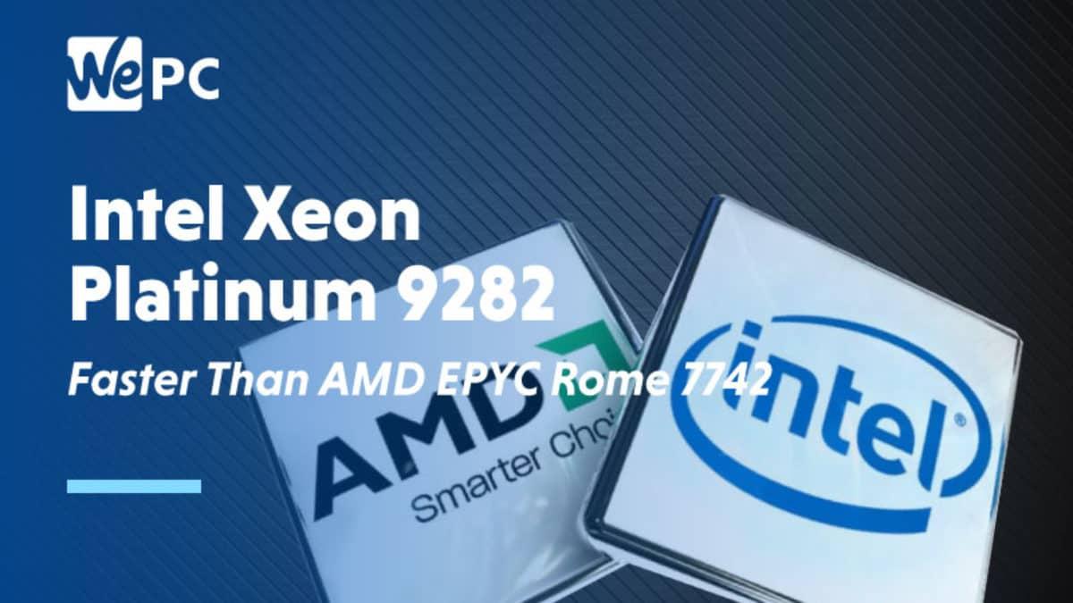 Intel Led Benchmarks Rank Xeon Platinum 9282 84 Faster Than Amd Epyc Rome 7742 Wepc
