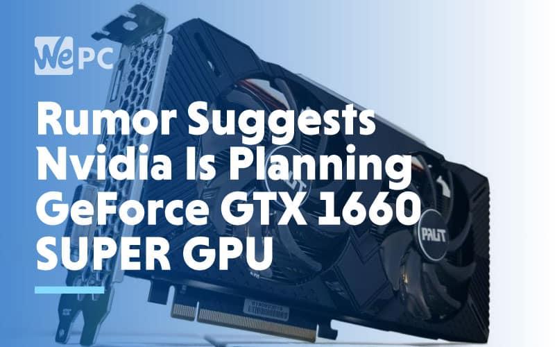 Rumor Suggests Nvidia Is Planning GeForce GTX 1660 Super GPU