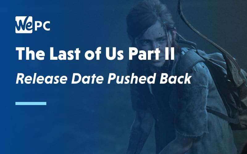 The Last of Us Part 2 Release Date pushed back
