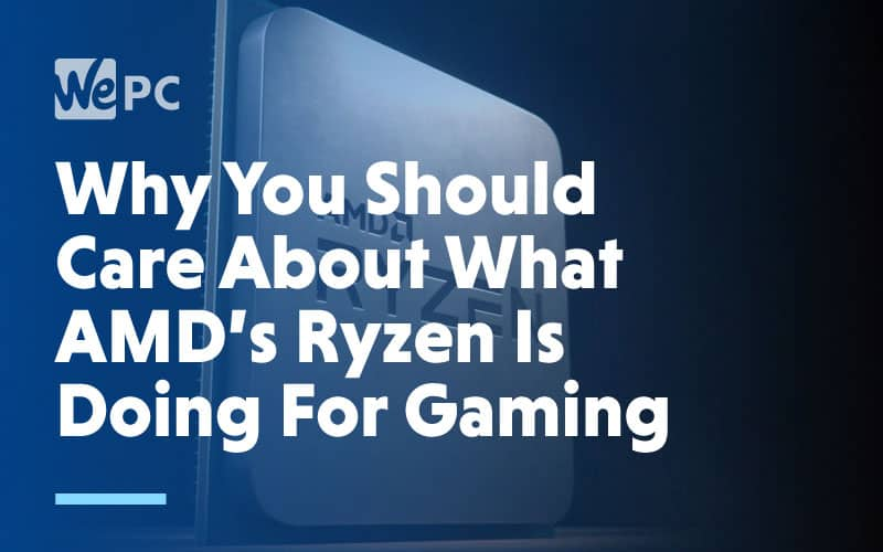 Why you should care about what AMDs Ryzen is doing for gaming