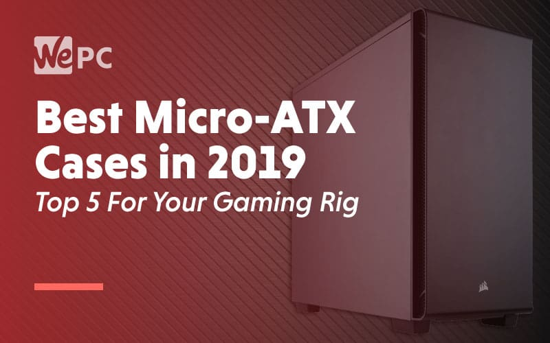 Best Micro ATX Cases in 2019 Top 5 For Your Gaming Rig