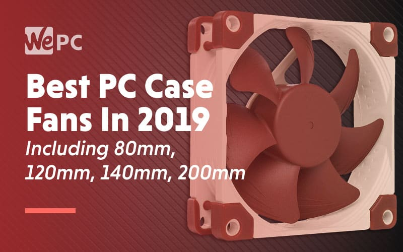 Best PC Case Fans in 2019 Including 80mm 120mm 140mm and 200mm