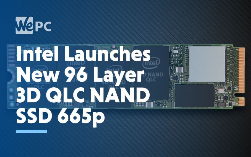 Intel launches new 96 layer 3D QLC NAND SSD 665p