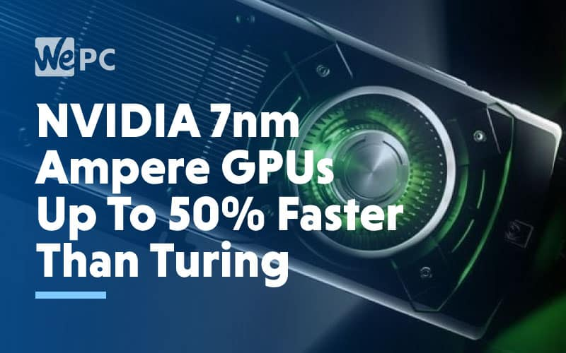 NVIDIA 7nm Ampere GPUs Up To 50 Faster Than Turing