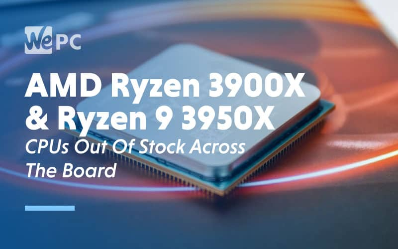 amd ryzen 3900x and ryzen 9 3950x cpus out of stock across the board