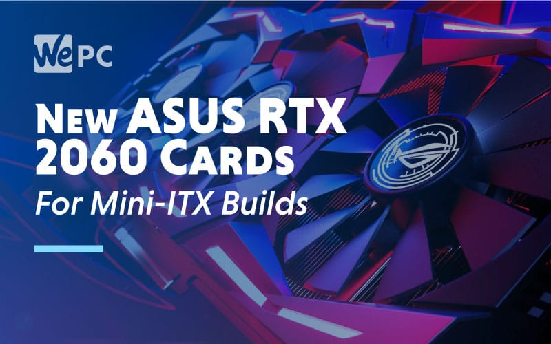 New ASUS RTX 2060 Cards For Mini ITX Builds