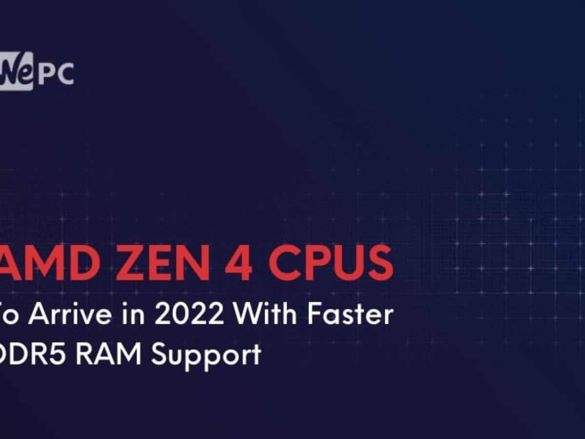 Amd Zen 4 Cpus To Arrive In 2022 With Faster Ddr5 Ram Support Wepc
