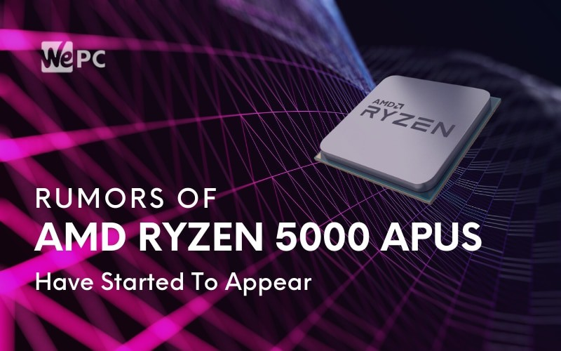 Rumors Of Amd Ryzen 5000 Apus Have Started To Appear Wepc