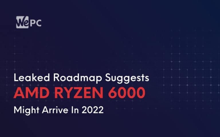 Leaked Roadmap Suggests AMD Ryzen 6000 Might Arrive In 2022